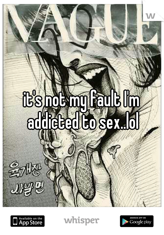 it's not my fault I'm addicted to sex..lol