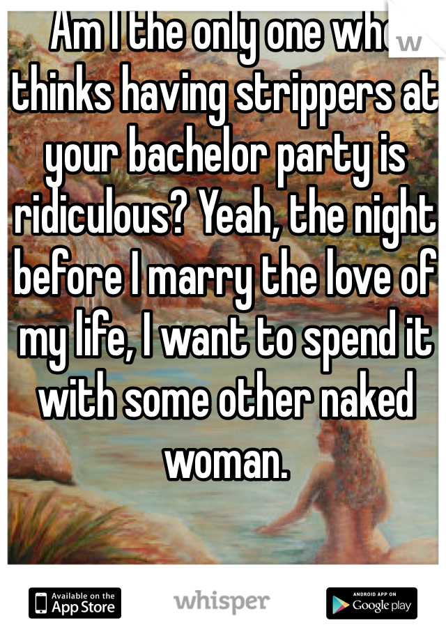 Am I the only one who thinks having strippers at your bachelor party is ridiculous? Yeah, the night before I marry the love of my life, I want to spend it with some other naked woman.