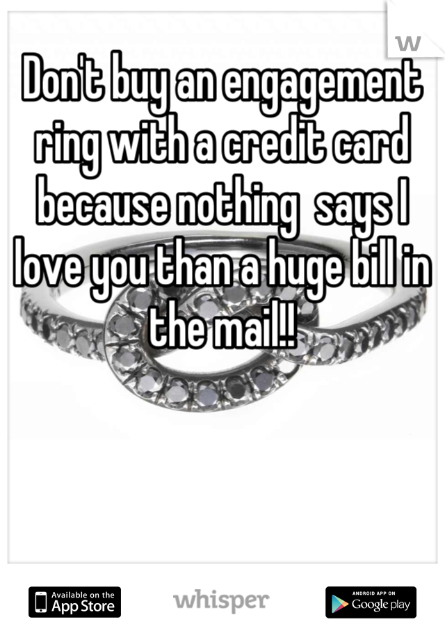 Don't buy an engagement ring with a credit card because nothing  says I love you than a huge bill in the mail!!