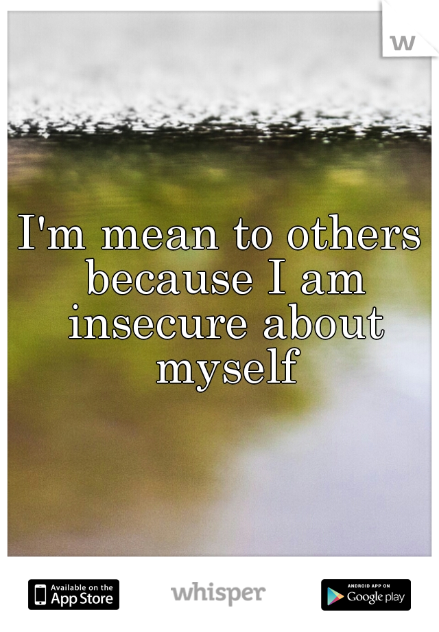 I'm mean to others because I am insecure about myself