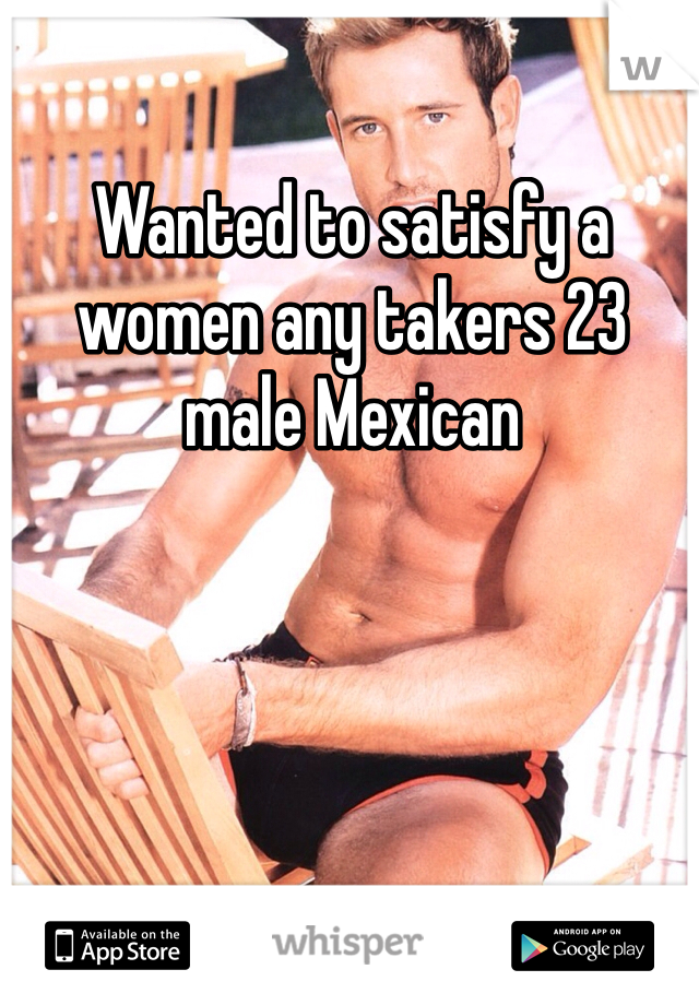 Wanted to satisfy a women any takers 23 male Mexican