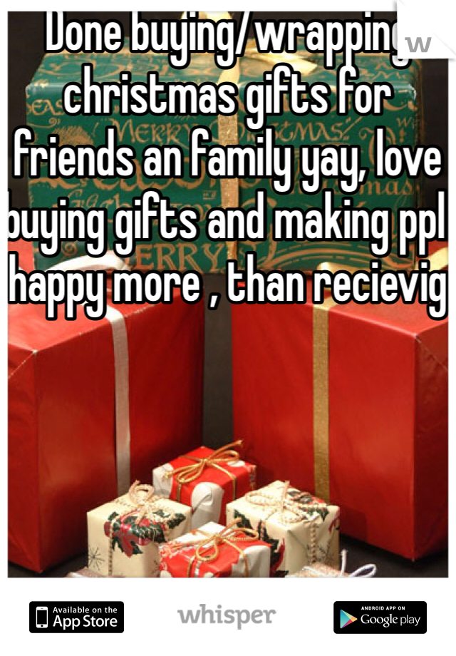 Done buying/wrapping christmas gifts for friends an family yay, love buying gifts and making ppl happy more , than recievig