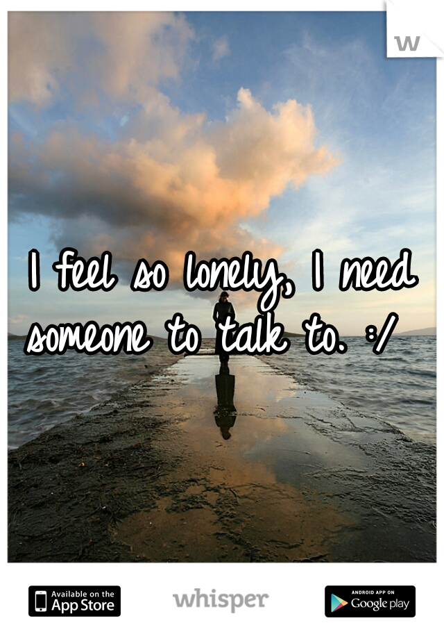 I feel so lonely, I need someone to talk to. :/