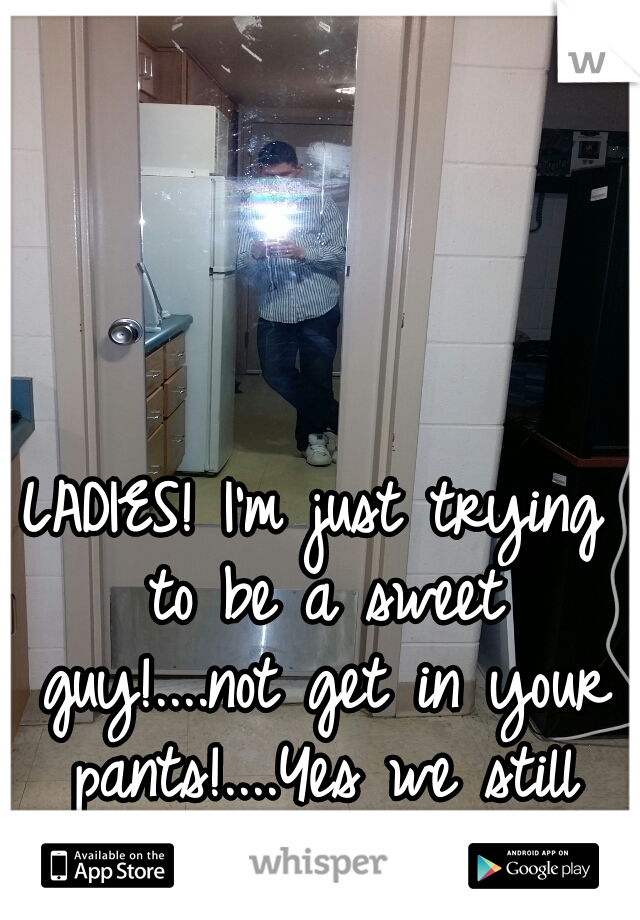 LADIES! I'm just trying to be a sweet guy!....not get in your pants!....Yes we still exist:/