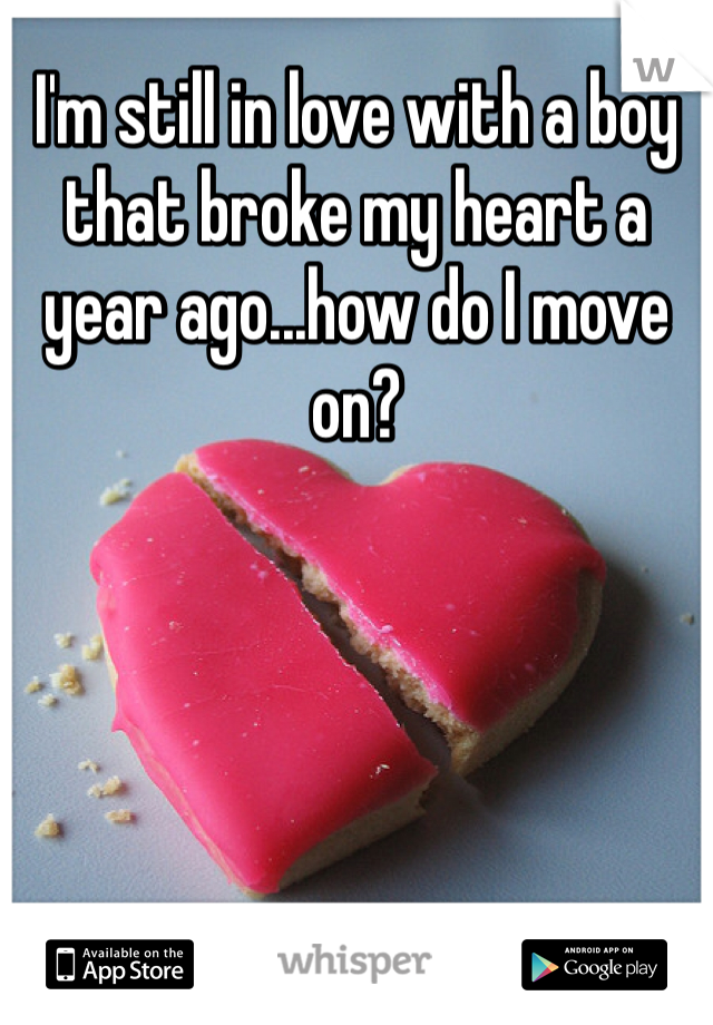 I'm still in love with a boy that broke my heart a year ago...how do I move on?