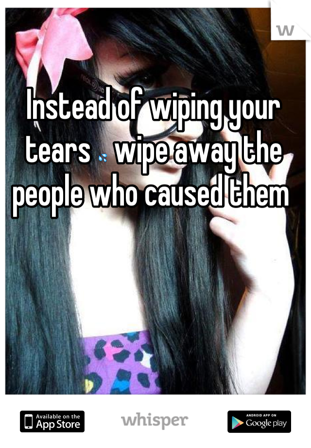 Instead of wiping your tears 💦 wipe away the people who caused them