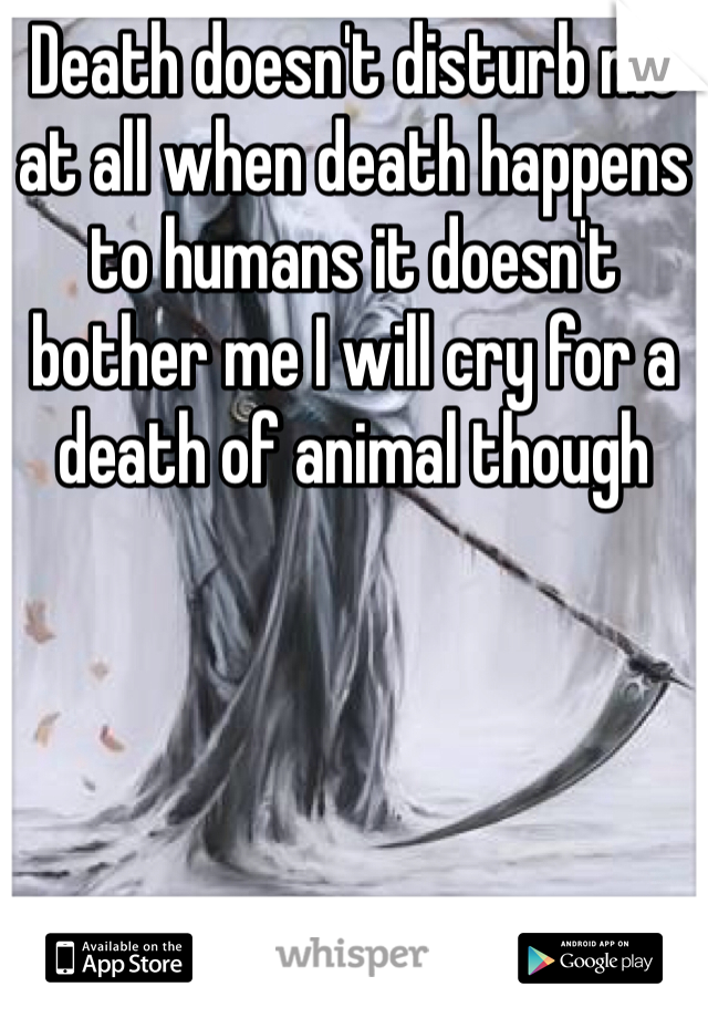 Death doesn't disturb me at all when death happens to humans it doesn't bother me I will cry for a death of animal though