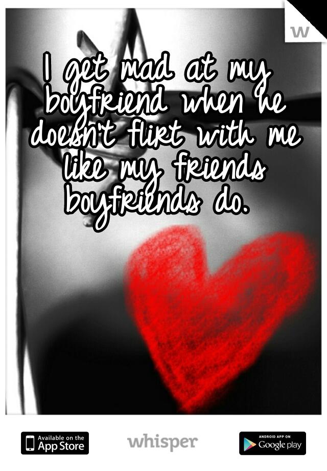 I get mad at my boyfriend when he doesn't flirt with me like my friends boyfriends do.