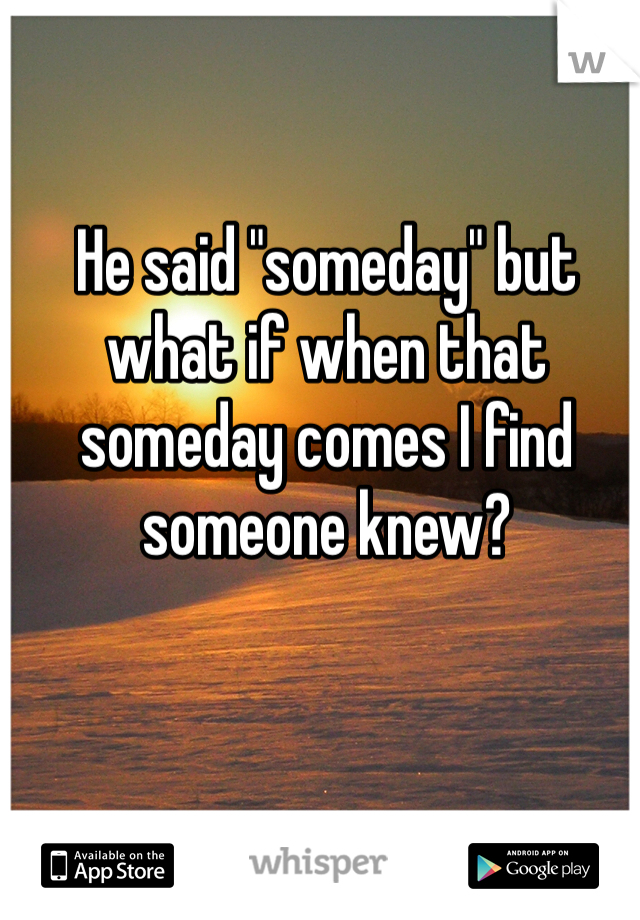 "He said ""someday"" but what if when that someday comes I find someone knew?"