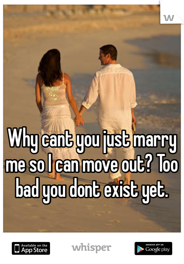 Why cant you just marry me so I can move out? Too bad you dont exist yet.