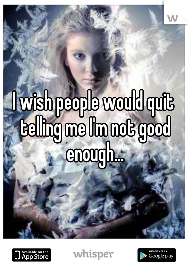 I wish people would quit telling me I'm not good enough...