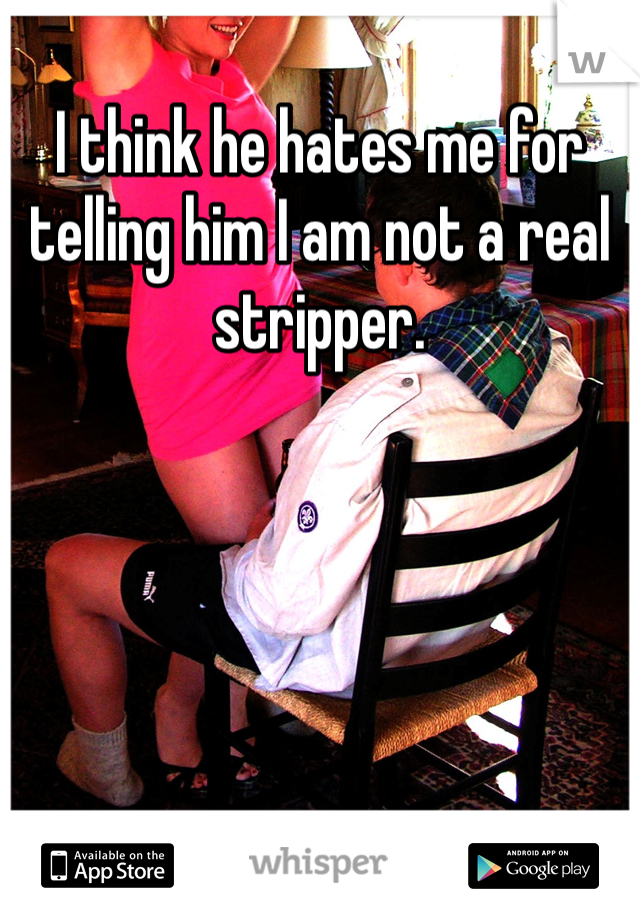 I think he hates me for telling him I am not a real stripper.