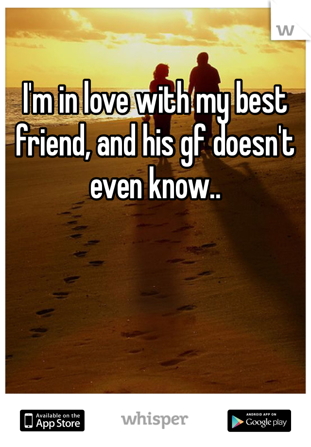 I'm in love with my best friend, and his gf doesn't even know..