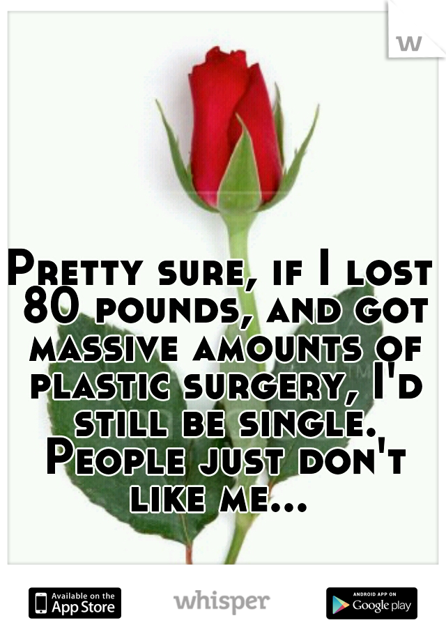 Pretty sure, if I lost 80 pounds, and got massive amounts of plastic surgery, I'd still be single. People just don't like me...