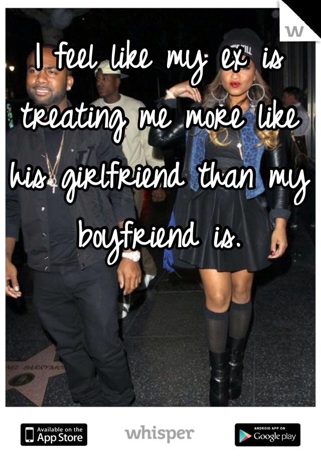 I feel like my ex is treating me more like his girlfriend than my boyfriend is.