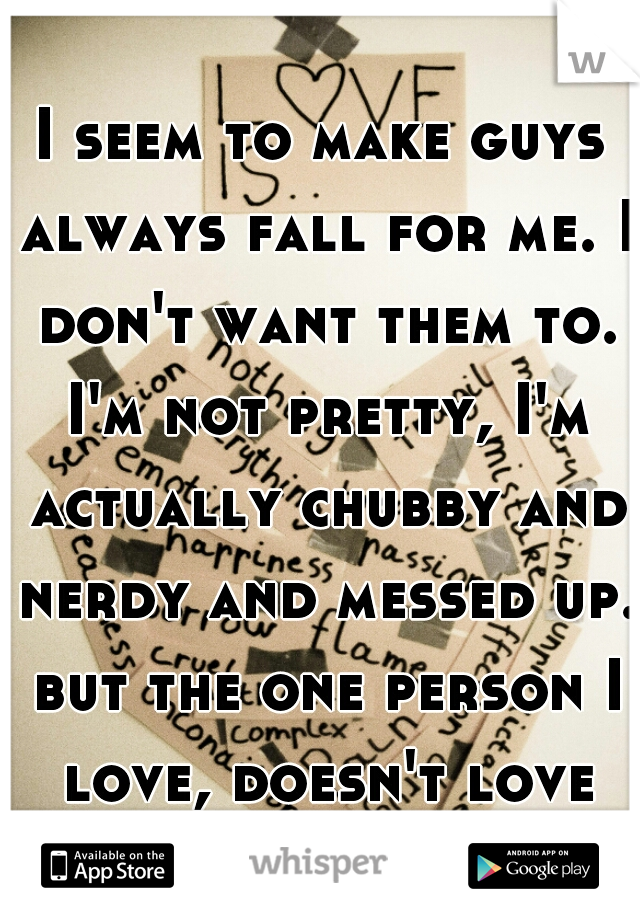 I seem to make guys always fall for me. I don't want them to. I'm not pretty, I'm actually chubby and nerdy and messed up. but the one person I love, doesn't love me.