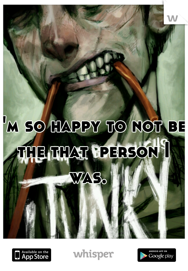 I'm so happy to not be the that  person I was.