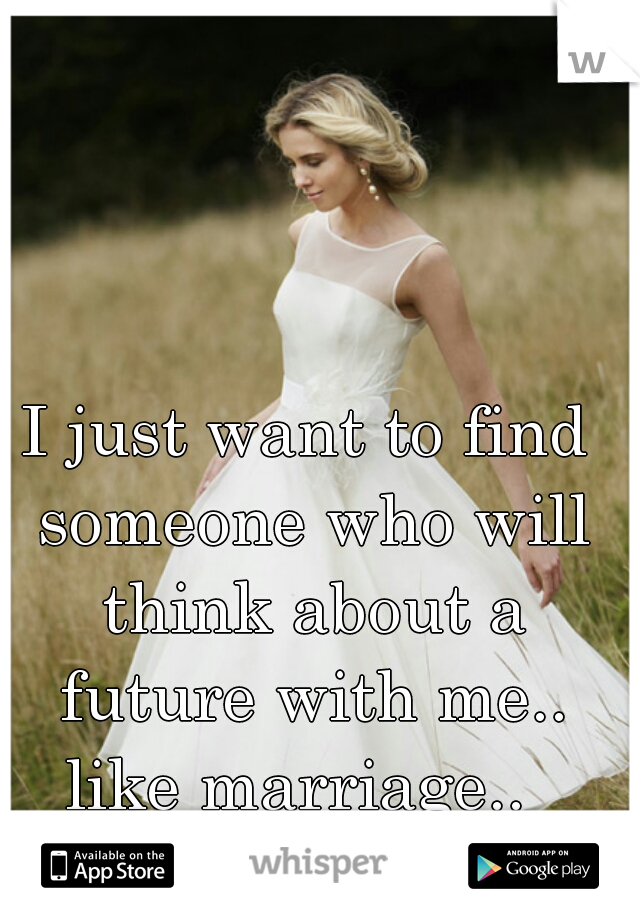 I just want to find someone who will think about a future with me.. like marriage..