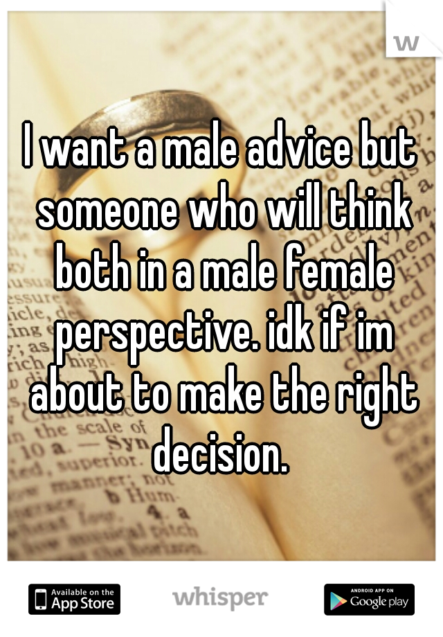I want a male advice but someone who will think both in a male female perspective. idk if im about to make the right decision.