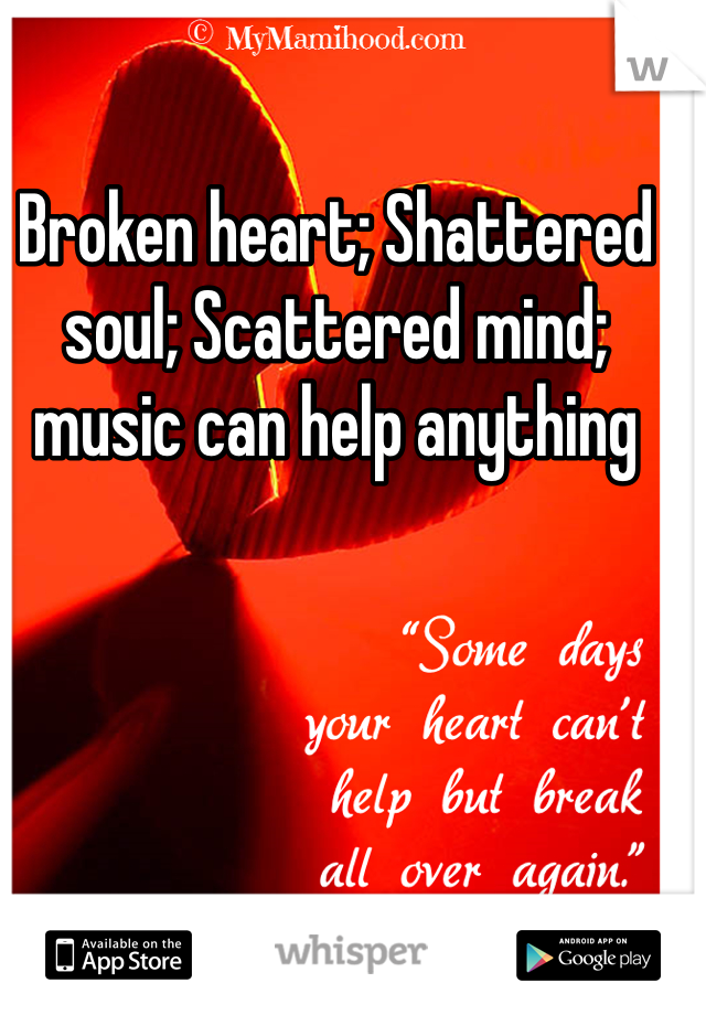 Broken heart; Shattered soul; Scattered mind; music can help anything