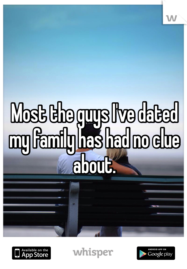 Most the guys I've dated my family has had no clue about.