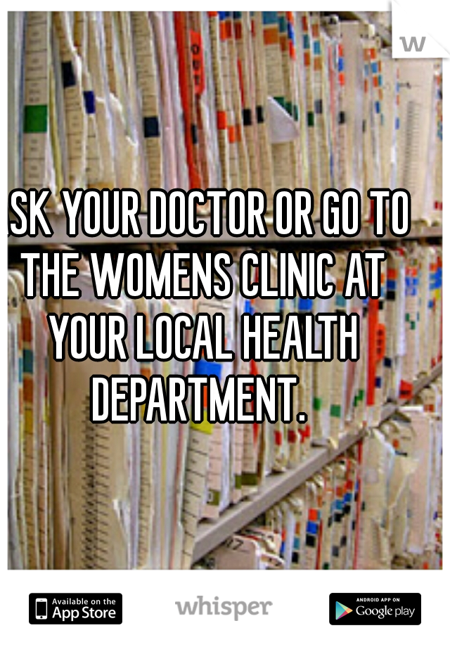 ASK YOUR DOCTOR OR GO TO THE WOMENS CLINIC AT YOUR LOCAL HEALTH DEPARTMENT.