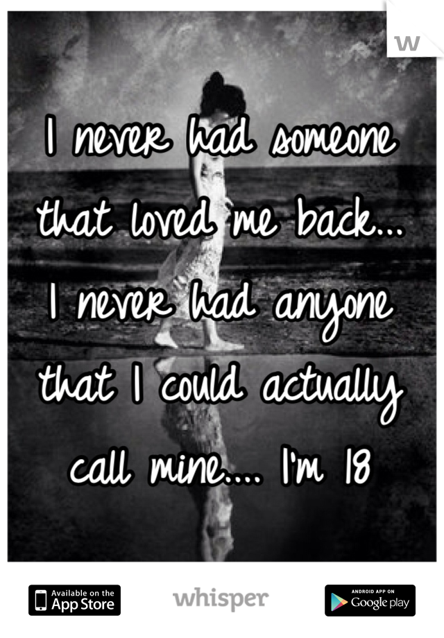 I never had someone that loved me back... I never had anyone that I could actually call mine.... I'm 18