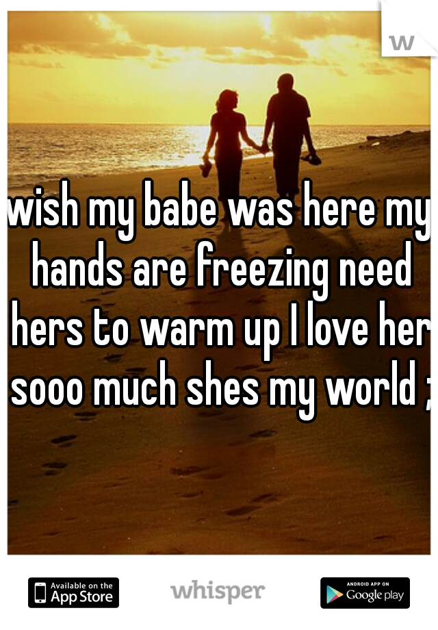 wish my babe was here my hands are freezing need hers to warm up I love her sooo much shes my world ;)