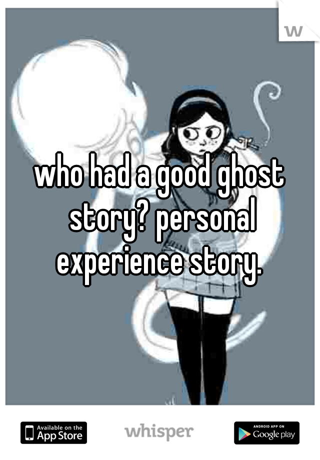 who had a good ghost story? personal experience story.