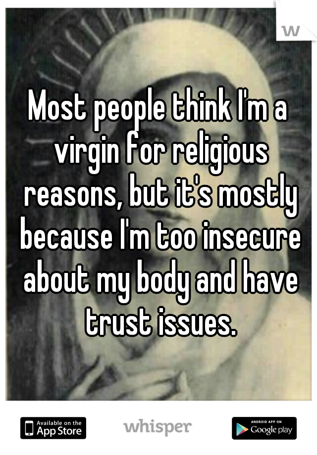 Most people think I'm a virgin for religious reasons, but it's mostly because I'm too insecure about my body and have trust issues.