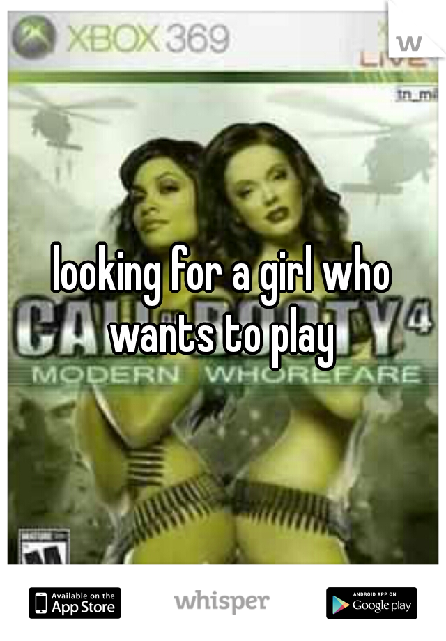 looking for a girl who wants to play
