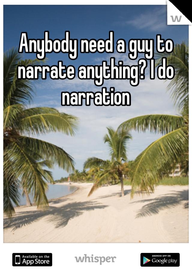 Anybody need a guy to narrate anything? I do narration