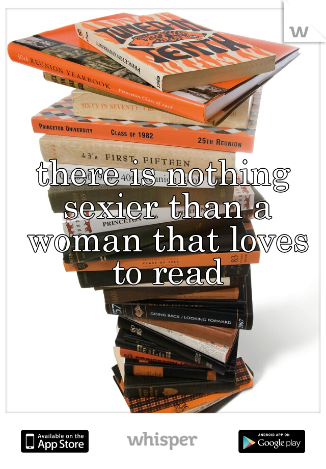 there is nothing sexier than a woman that loves to read