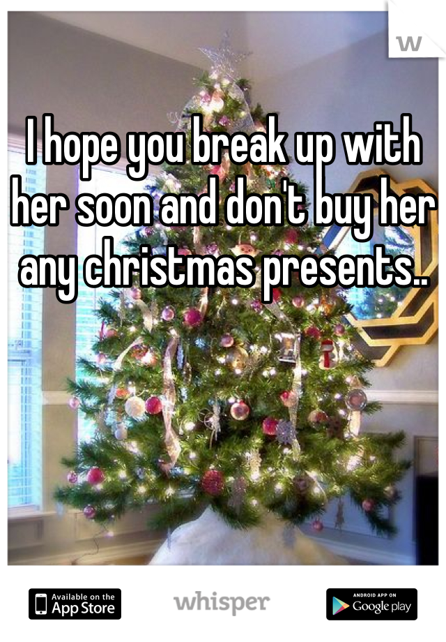 I hope you break up with her soon and don't buy her any christmas presents..