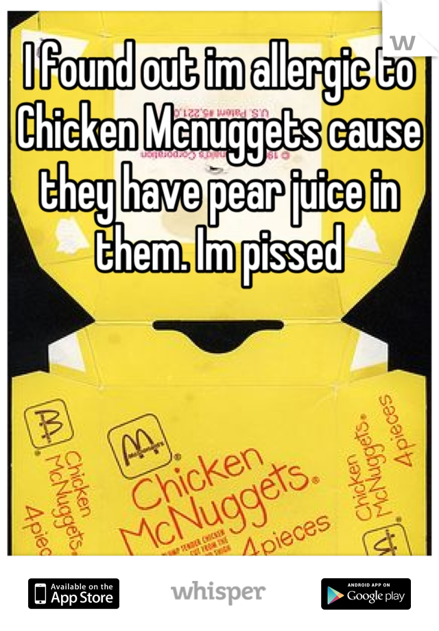 I found out im allergic to Chicken Mcnuggets cause they have pear juice in them. Im pissed