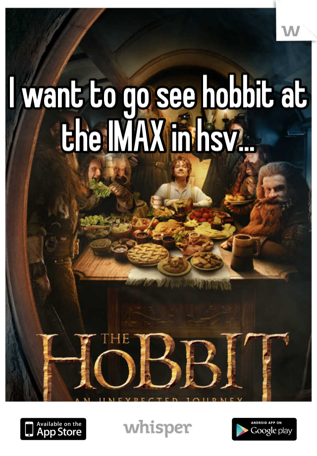 I want to go see hobbit at the IMAX in hsv...