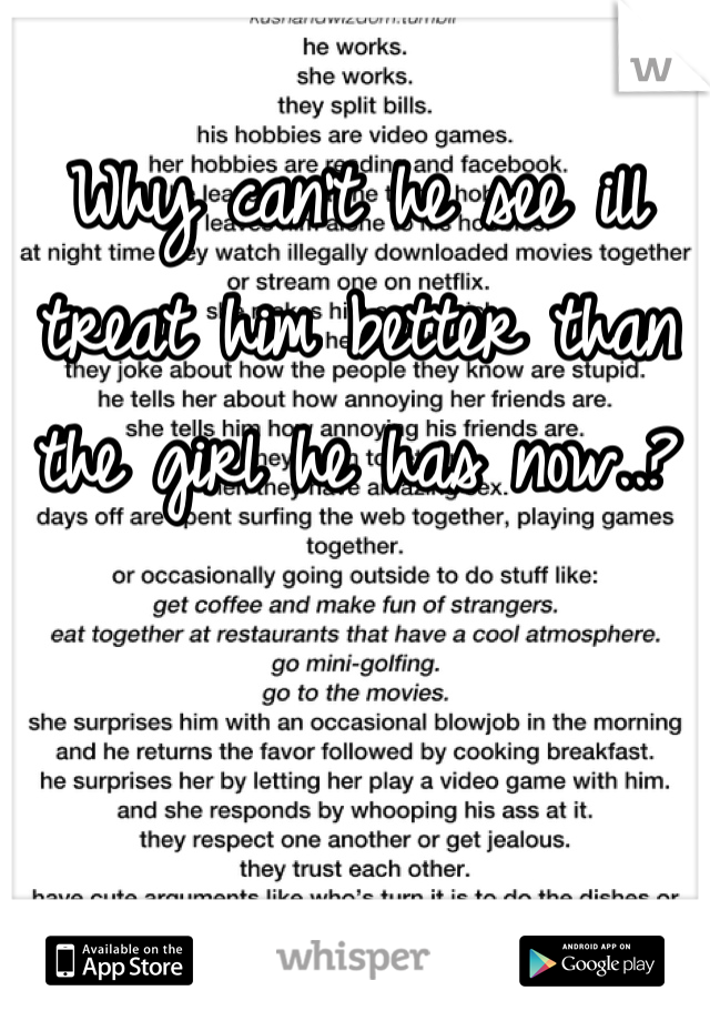 Why can't he see ill treat him better than the girl he has now..?