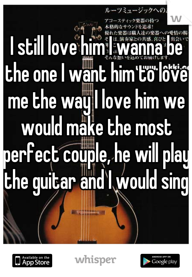 I still love him I wanna be the one I want him to love me the way I love him we would make the most perfect couple, he will play the guitar and I would sing