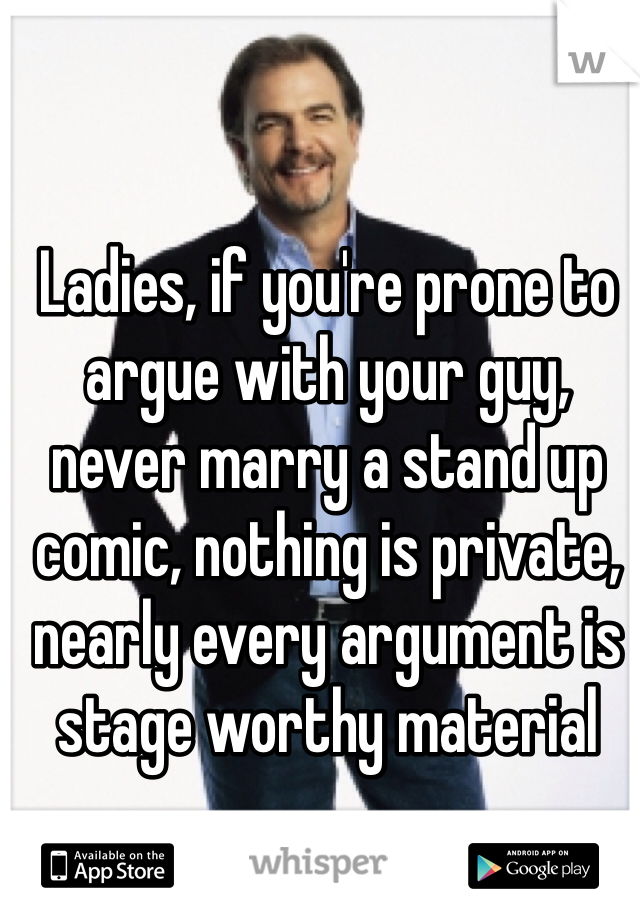 Ladies, if you're prone to argue with your guy, never marry a stand up comic, nothing is private, nearly every argument is stage worthy material