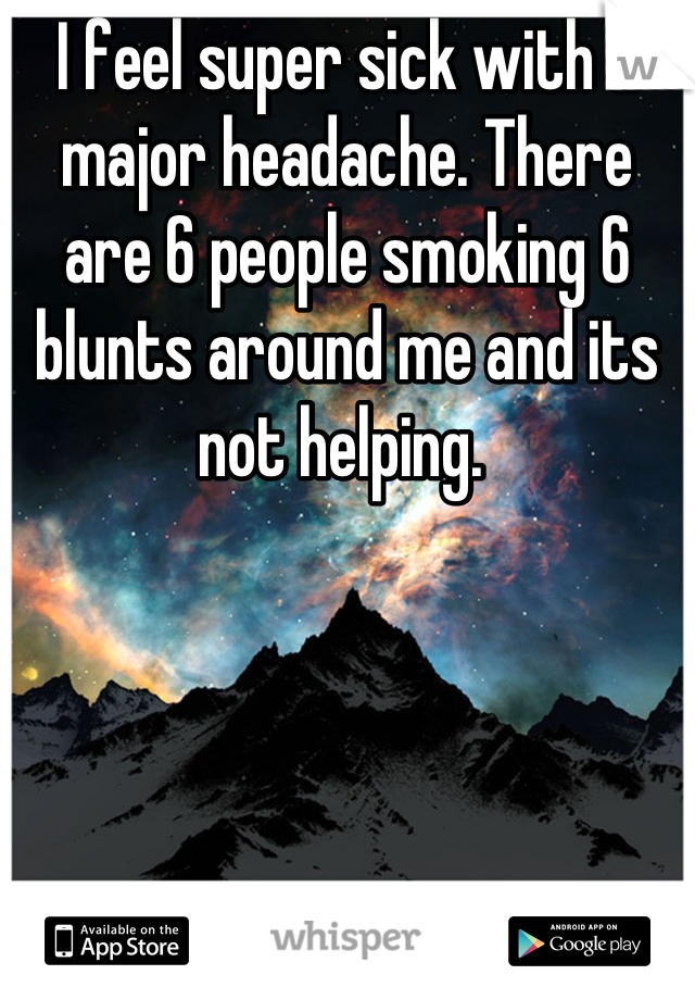 I feel super sick with a major headache. There are 6 people smoking 6 blunts around me and its not helping.