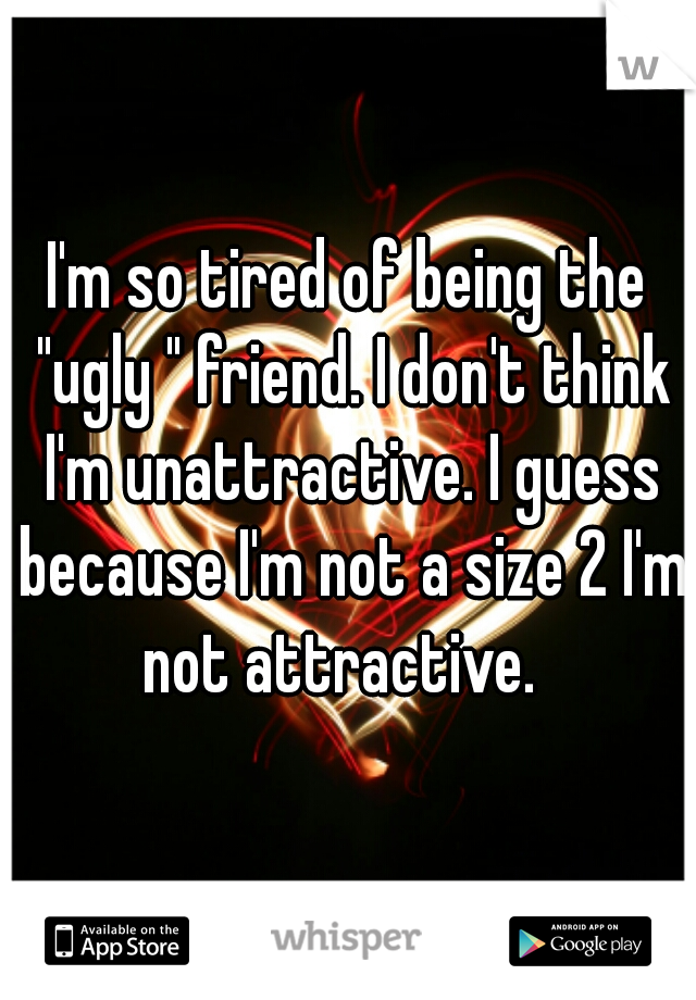 """I'm so tired of being the """"ugly """" friend. I don't think I'm unattractive. I guess because I'm not a size 2 I'm not attractive."""