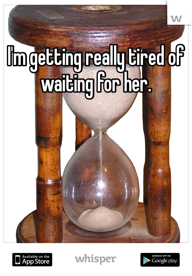I'm getting really tired of waiting for her.