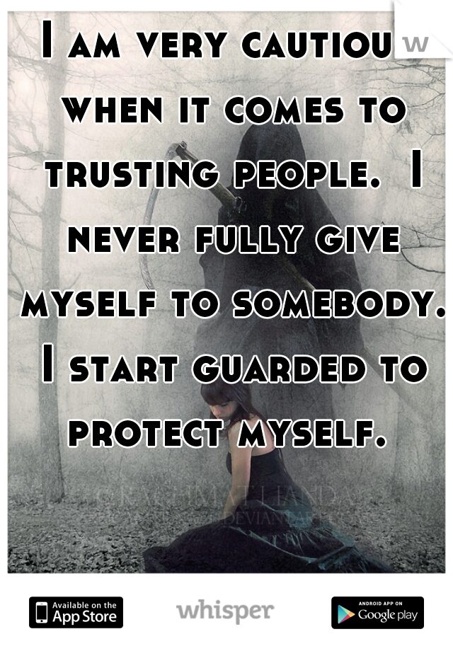 I am very cautious when it comes to trusting people.  I never fully give myself to somebody. I start guarded to protect myself.