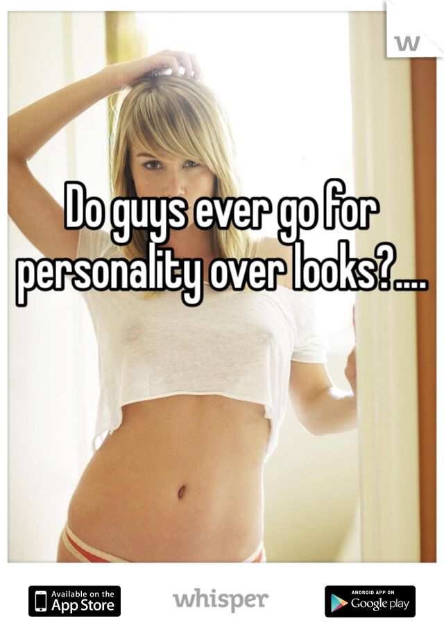 Do guys ever go for personality over looks?....