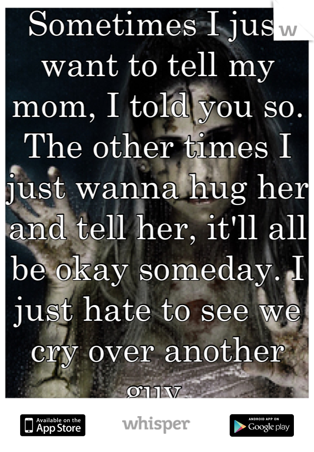 Sometimes I just want to tell my mom, I told you so. The other times I just wanna hug her and tell her, it'll all be okay someday. I just hate to see we cry over another guy.