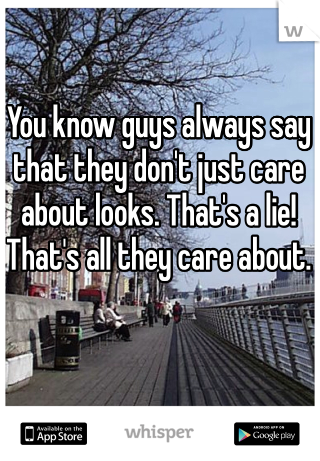 You know guys always say that they don't just care about looks. That's a lie! That's all they care about.