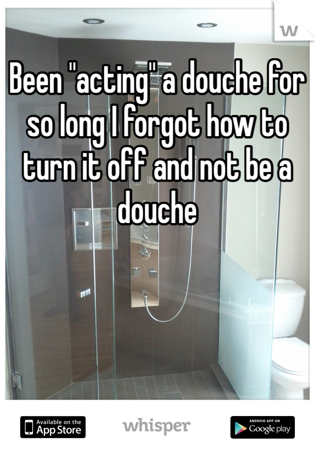 """Been """"acting"""" a douche for so long I forgot how to turn it off and not be a douche"""