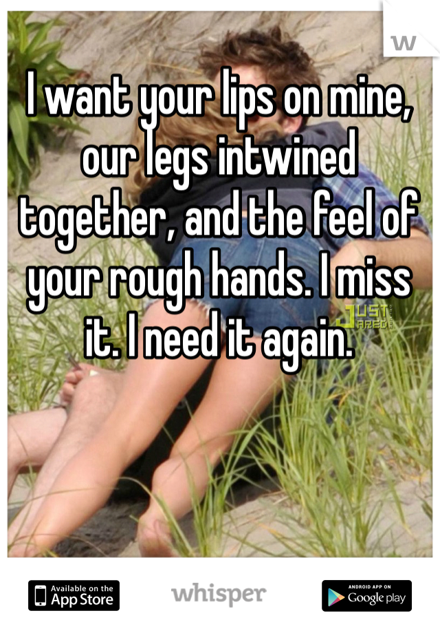 I want your lips on mine, our legs intwined together, and the feel of your rough hands. I miss it. I need it again.