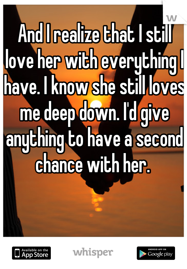 And I realize that I still love her with everything I have. I know she still loves me deep down. I'd give anything to have a second chance with her.