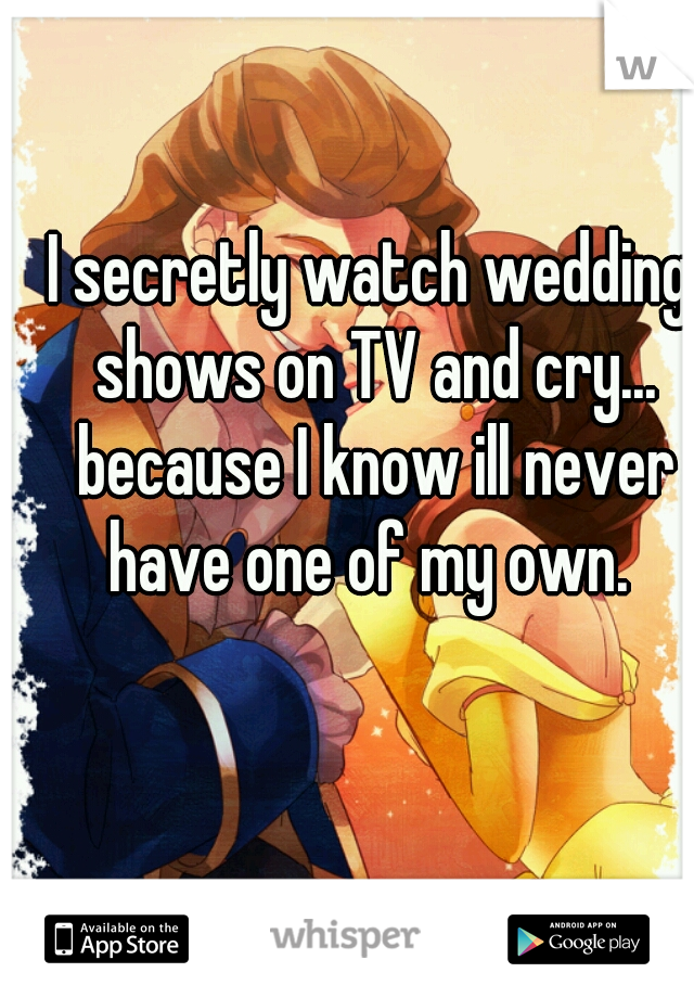 I secretly watch wedding shows on TV and cry... because I know ill never have one of my own.